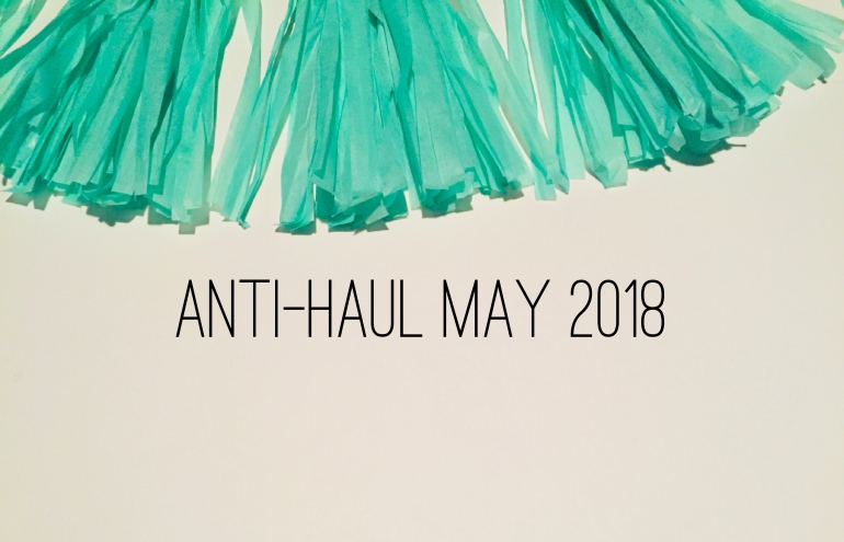 Anti-Haul May 2018 | Tayler's Edit