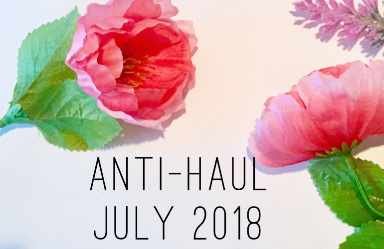 Makeup and Skin Care Anti-Haul July 2018 | Tayler's Edit